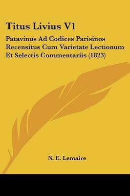 Titus Livius V1: Patavinus Ad Codices Parisinos Recensitus Cum Varietate Lectionum Et Selectis Commentariis (1823)