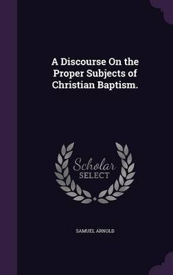 A Discourse on the Proper Subjects of Christian Baptism. by Samuel Arnold