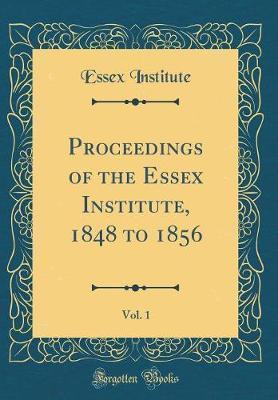 Proceedings of the Essex Institute, 1848 to 1856, Vol. 1 (Classic Reprint) by Essex Institute