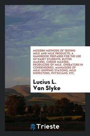 Modern Methods of Testing Milk and Milk Products; A Handbook Prepared for the Use of Dairy Students, Butter Makers, Cheese Makers, Producers of Milk, Operators in Condenseries, Managers of Milk-Shipping Stations, Milk Inspectors, Physicians, Etc. by Lucius L.Van Slyke image