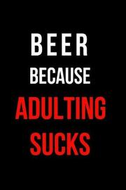 Beer Because Adulting Sucks by Mary Lou Darling