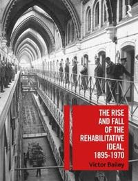 The Rise and Fall of the Rehabilitative Ideal, 1895-1970 by Victor Bailey