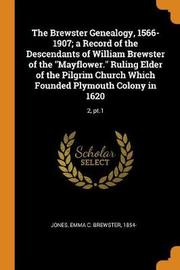 The Brewster Genealogy, 1566-1907; A Record of the Descendants of William Brewster of the Mayflower. Ruling Elder of the Pilgrim Church Which Founded Plymouth Colony in 1620 by Emma C Brewster Jones