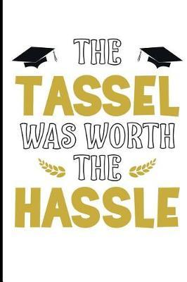 The Tassel Was Worth The Hassle by Graduation Journals & Notebooks Ltd