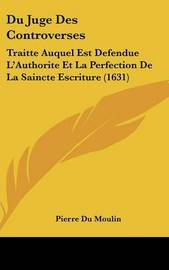 Du Juge Des Controverses: Traitte Auquel Est Defendue L'Authorite Et La Perfection De La Saincte Escriture (1631) by Pierre Du Moulin image