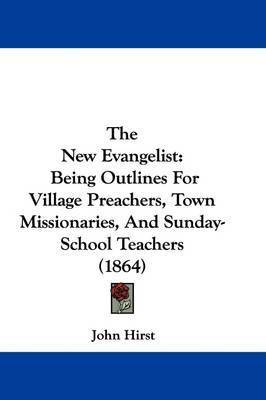 The New Evangelist: Being Outlines for Village Preachers, Town Missionaries, and Sunday-School Teachers (1864) by John Hirst