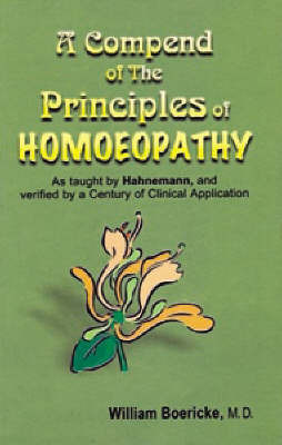 A Compendium of the Principles of Homoeopathy as Taught by Hahnemann and Verified by a Century of Clinical Application by William Boericke