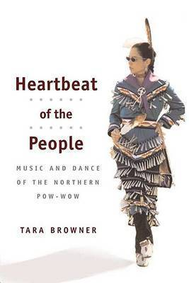 Heartbeat of the People: Music and Dance of the Northern Pow-wow by Tara Browner