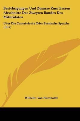 Berichtigungen Und Zusatze Zum Ersten Abschnitte Des Zweyten Bandes Des Mithridates: Uber Die Cantabrische Oder Baskische Sprache (1817) by Wilhelm Von Humboldt