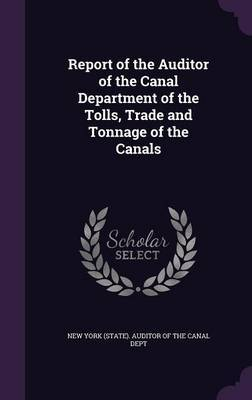 Report of the Auditor of the Canal Department of the Tolls, Trade and Tonnage of the Canals