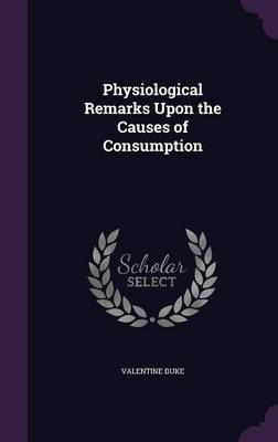 Physiological Remarks Upon the Causes of Consumption by Valentine Duke image