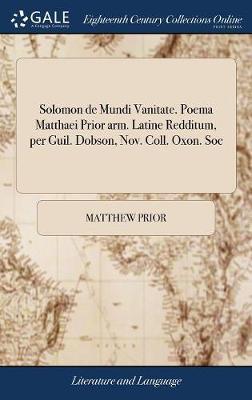 Solomon de Mundi Vanitate. Poema Matthaei Prior Arm. Latine Redditum, Per Guil. Dobson, Nov. Coll. Oxon. Soc by Matthew Prior