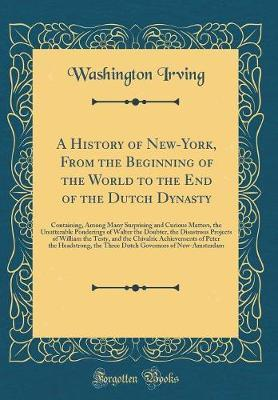 A History of New-York, from the Beginning of the World to the End of the Dutch Dynasty by Washington Irving