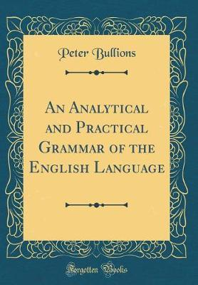 An Analytical and Practical Grammar of the English Language (Classic Reprint) by Peter Bullions