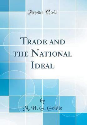 Trade and the National Ideal (Classic Reprint) by M H G Goldie
