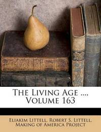 The Living Age ..., Volume 163 by Eliakim Littell