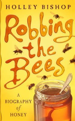 Robbing the Bees: A Biography of Honey by Holley Bishop