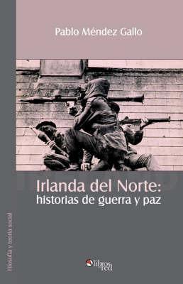 Irlanda Del Norte: Historias De Guerra Y Paz by Pablo Mendez Gallo