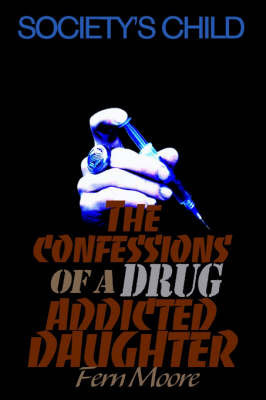 The Confessions of a Drug Addicted Daughter: Society's Child by Fern Moore