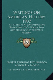 Writings on American History, 1902 Writings on American History, 1902: An Attempt at an Exhaustive Bibliography of Books and Articlan Attempt at an Exhaustive Bibliography of Books and Articles on United States History Es on United States History by Anson Ely Morse