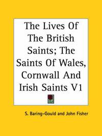 The Lives Of The British Saints; The Saints Of Wales, Cornwall And Irish Saints V1 by S Baring.Gould