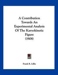 A Contribution Towards an Experimental Analysis of the Karyokinetic Figure (1908) by Frank R Lillie