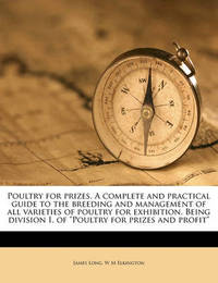 """Poultry for Prizes. a Complete and Practical Guide to the Breeding and Management of All Varieties of Poultry for Exhibition. Being Division I. of """"Poultry for Prizes and Profit"""" by James Long"""