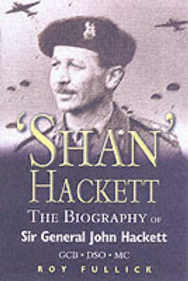 "The Biography of General Sir John ""Shan"" Hackett GCB DSO MC by Roy Fullick"