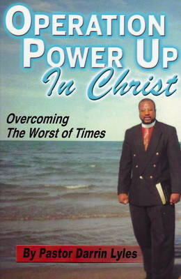 Operation Power Up in Christ: Overcoming the Worst of Times by Darrin Lyles