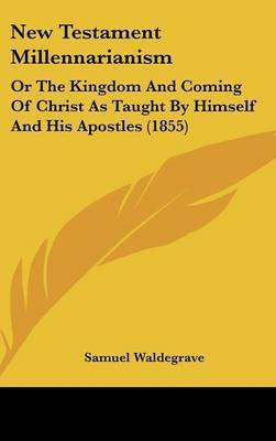 New Testament Millennarianism: Or The Kingdom And Coming Of Christ As Taught By Himself And His Apostles (1855) by Samuel Waldegrave