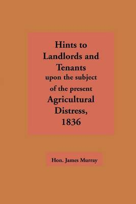 Hints to Landlords and Tenants Upon the Subject of the Present Agricultural Distress by James Murray
