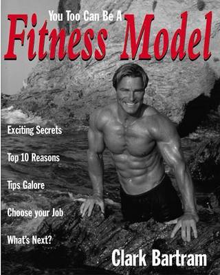 You Too Can be a Fitness Model by Clark Bartram