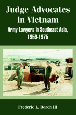 Judge Advocates in Vietnam: Army Lawyers in Southeast Asia, 1959-1975 by Frederic, L. Borch III
