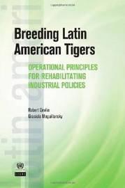 Breeding Latin American Tigers: Operational Principles for Rehabilitating Industrial Policies in the Region by Professor Robert Devlin