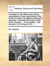 A Treatise on the Effects and Various Preparations of Lead, Particularly of the Extract of Saturn, for Different Chirurgical Disorders. Translated from the French of Mr. Goulard, ... a New Edition, with Remarks, by G. Arnaud, M.D. by MR Goulard