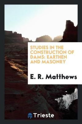 Studies in the Construction of Dams by E.R. Matthews