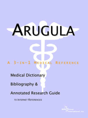 Arugula - A Medical Dictionary, Bibliography, and Annotated Research Guide to Internet References by ICON Health Publications
