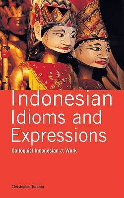 Indonesian Idioms and Expressions: Colloquial Indonesian at Work by Christopher Torchia