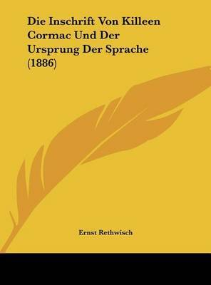 Die Inschrift Von Killeen Cormac Und Der Ursprung Der Sprache (1886) by Ernst Rethwisch