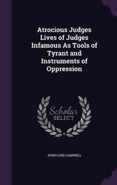 Atrocious Judges Lives of Judges Infamous as Tools of Tyrant and Instruments of Oppression by John Lord Campbell image