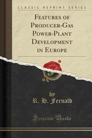 Features of Producer-Gas Power-Plant Development in Europe (Classic Reprint) by R H Fernald
