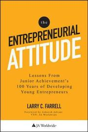 The Entrepreneurial Attitude: Lessons From Junior Achievement's 100 Years Of Developing Young Entrepreneurs by Larry Farrell