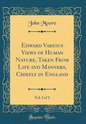 Edward Various Views of Human Nature, Taken from Life and Manners, Chiefly in England, Vol. 2 of 2 (Classic Reprint) by John Moore