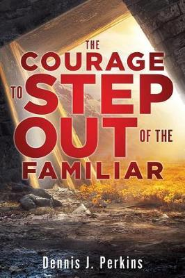 The Courage to Step Out of the Familiar by Dennis J Perkins