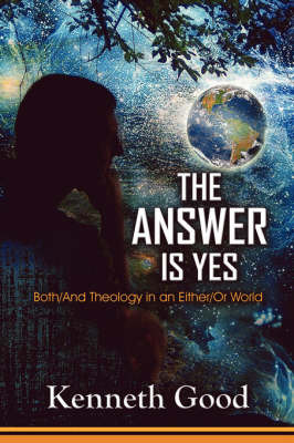 The Answer Is Yes: Both/And Theology in an Either/Or World by Kenneth Good, Professor (Jersey City State College) image