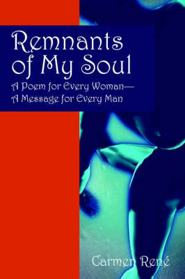 Remnants of My Soul: A Poem for Every Woman - A Message for Every Man by Carmen Rene