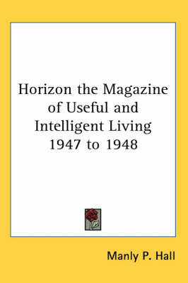 Horizon the Magazine of Useful and Intelligent Living 1947 to 1948 by Manly P. Hall