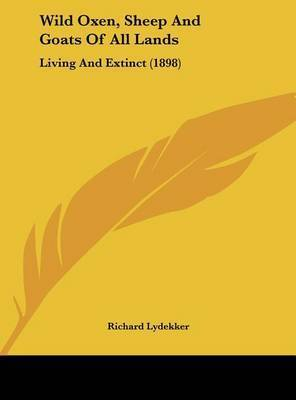 Wild Oxen, Sheep and Goats of All Lands: Living and Extinct (1898) by Richard Lydekker