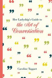 Her Ladyship's Guide to the Art of Conversation by Caroline Taggart