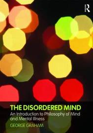 The Disordered Mind: An Introduction to Philosophy of Mind and Mental Illness by George Graham image